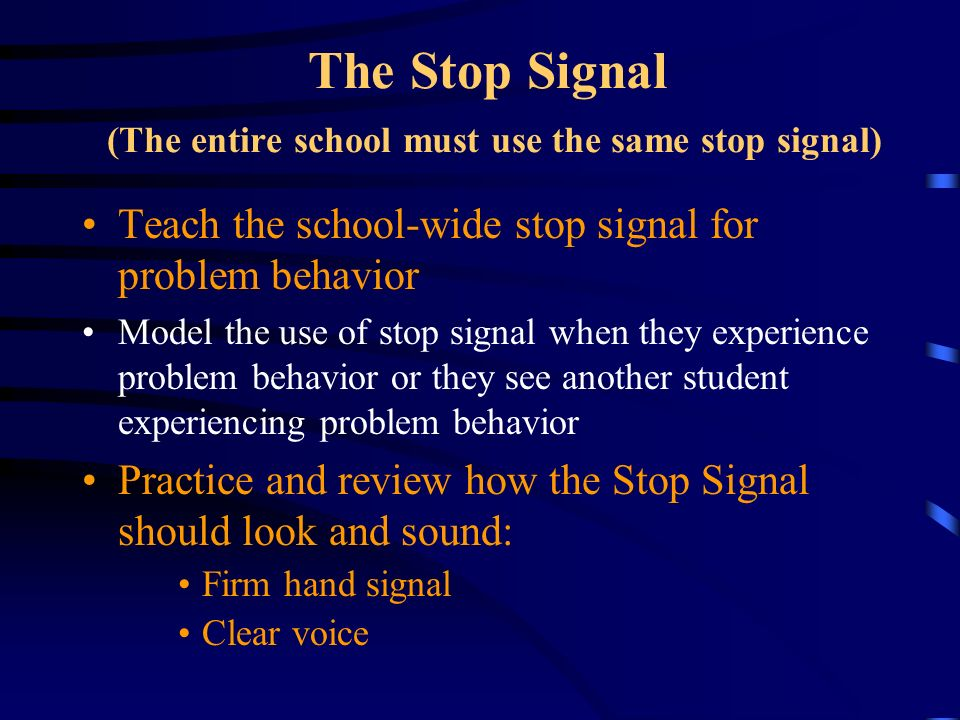 The Stop Signal (The entire school must use the same stop signal) Teach the school-wide stop signal for problem behavior Model the use of stop signal