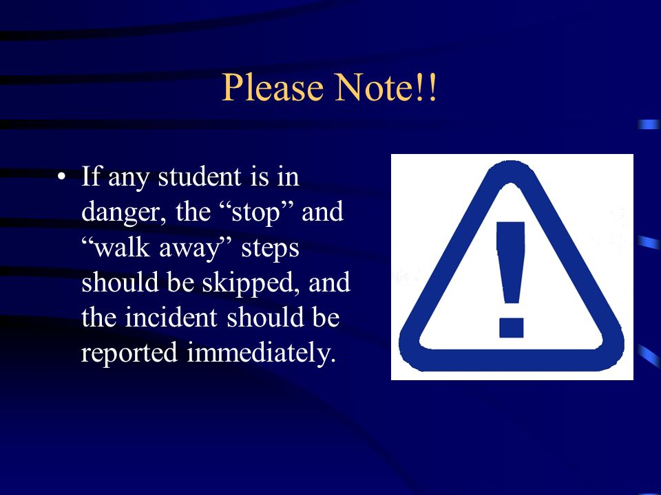 Please Note!! If any student is in danger, the stop and walk away steps should be skipped, and the incident should be reported immediately.