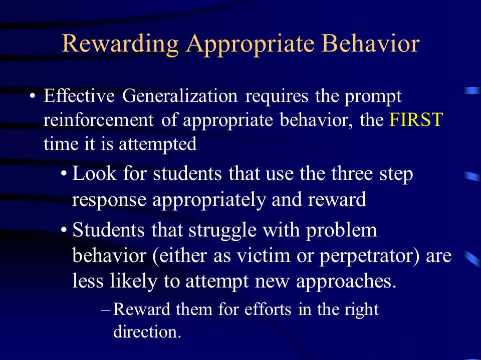 Rewarding Appropriate Behavior Effective Generalization requires the prompt reinforcement of appropriate behavior, the FIRST time it is attempted Look