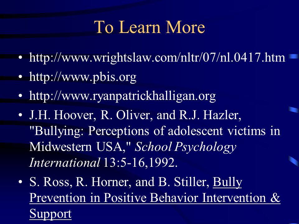To Learn More http://www.wrightslaw.com/nltr/07/nl.0417.htm http://www.pbis.org http://www.ryanpatrickhalligan.org J.H. Hoover, R. Oliver, and R.J. Ha