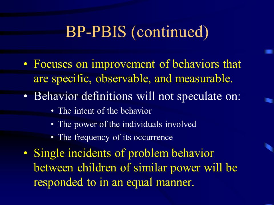 BP-PBIS (continued) Focuses on improvement of behaviors that are specific, observable, and measurable. Behavior definitions will not speculate on: The