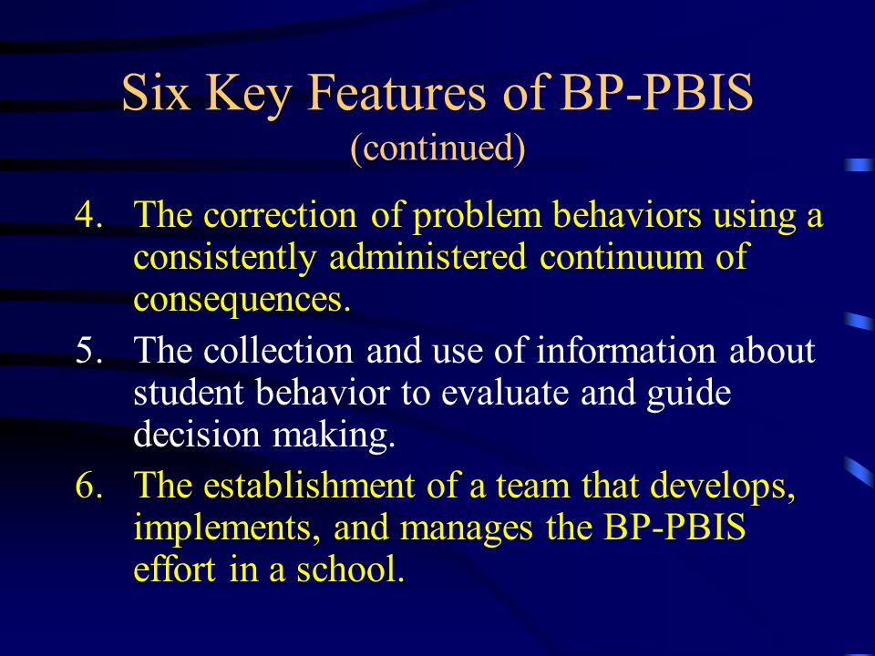 Six Key Features of BP-PBIS (continued) 4.The correction of problem behaviors using a consistently administered continuum of consequences. 5.The colle