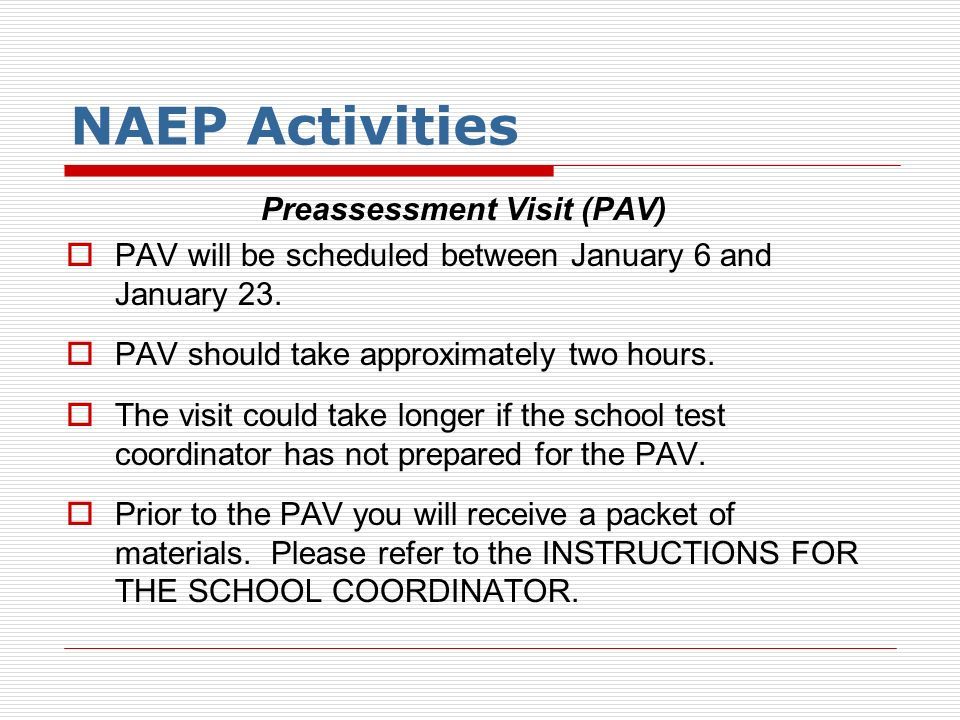 NAEP Activities Preassessment Visit (PAV) PAV will be scheduled between January 6 and January 23. PAV should take approximately two hours. The visit c