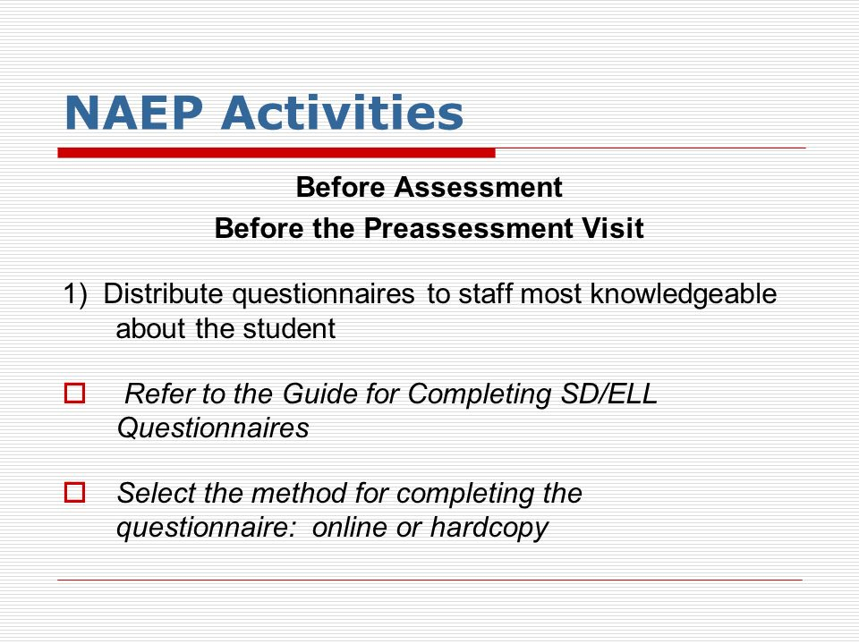 NAEP Activities Before Assessment Before the Preassessment Visit 1) Distribute questionnaires to staff most knowledgeable about the student Refer to t