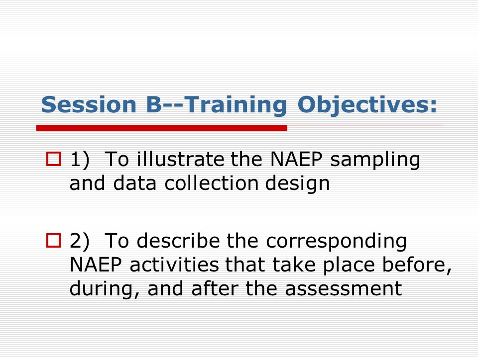 Session B--Training Objectives: 1) To illustrate the NAEP sampling and data collection design 2) To describe the corresponding NAEP activities that ta