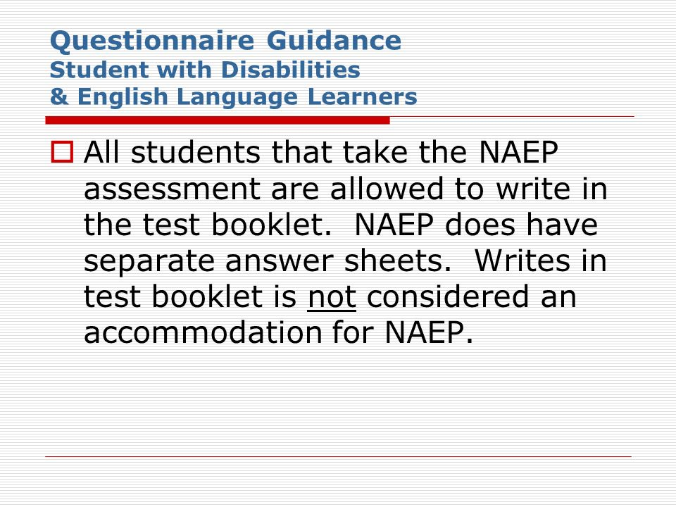 Questionnaire Guidance Student with Disabilities & English Language Learners All students that take the NAEP assessment are allowed to write in the te