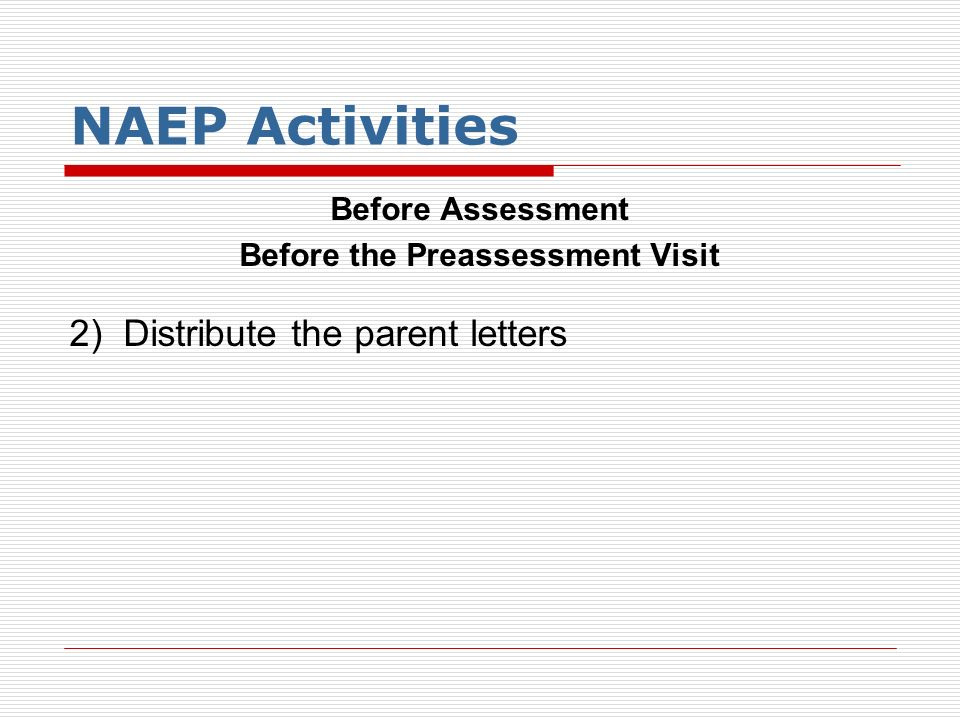 NAEP Activities Before Assessment Before the Preassessment Visit 2) Distribute the parent letters