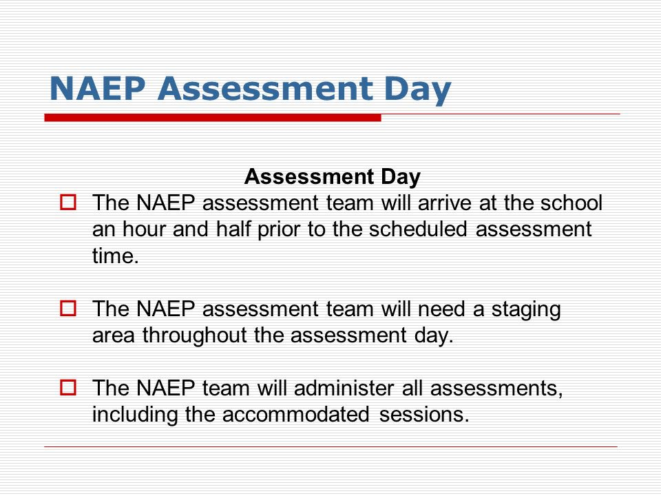 NAEP Assessment Day Assessment Day The NAEP assessment team will arrive at the school an hour and half prior to the scheduled assessment time. The NAE