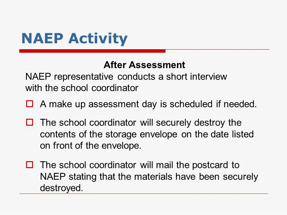 NAEP Activity After Assessment NAEP representative conducts a short interview with the school coordinator A make up assessment day is scheduled if nee