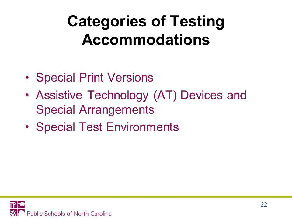 Categories of Testing Accommodations Special Print Versions Assistive Technology (AT) Devices and Special Arrangements Special Test Environments 22