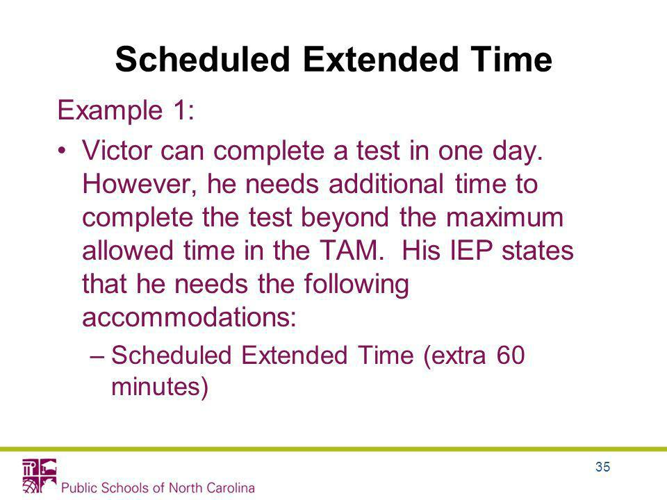 Scheduled Extended Time Example 1: Victor can complete a test in one day. However, he needs additional time to complete the test beyond the maximum al