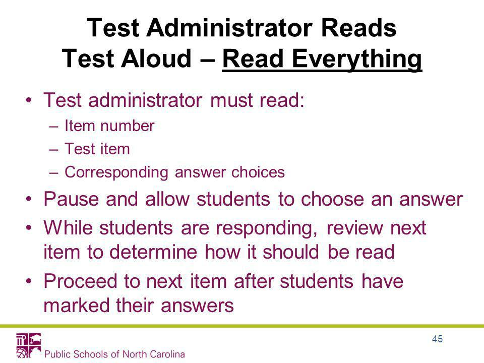 Test Administrator Reads Test Aloud – Read Everything Test administrator must read: –Item number –Test item –Corresponding answer choices Pause and al