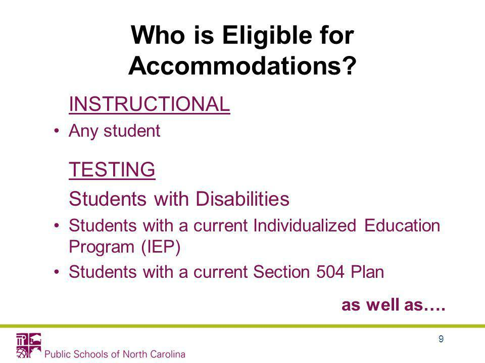 Who is Eligible for Accommodations? INSTRUCTIONAL Any student TESTING Students with Disabilities Students with a current Individualized Education Prog