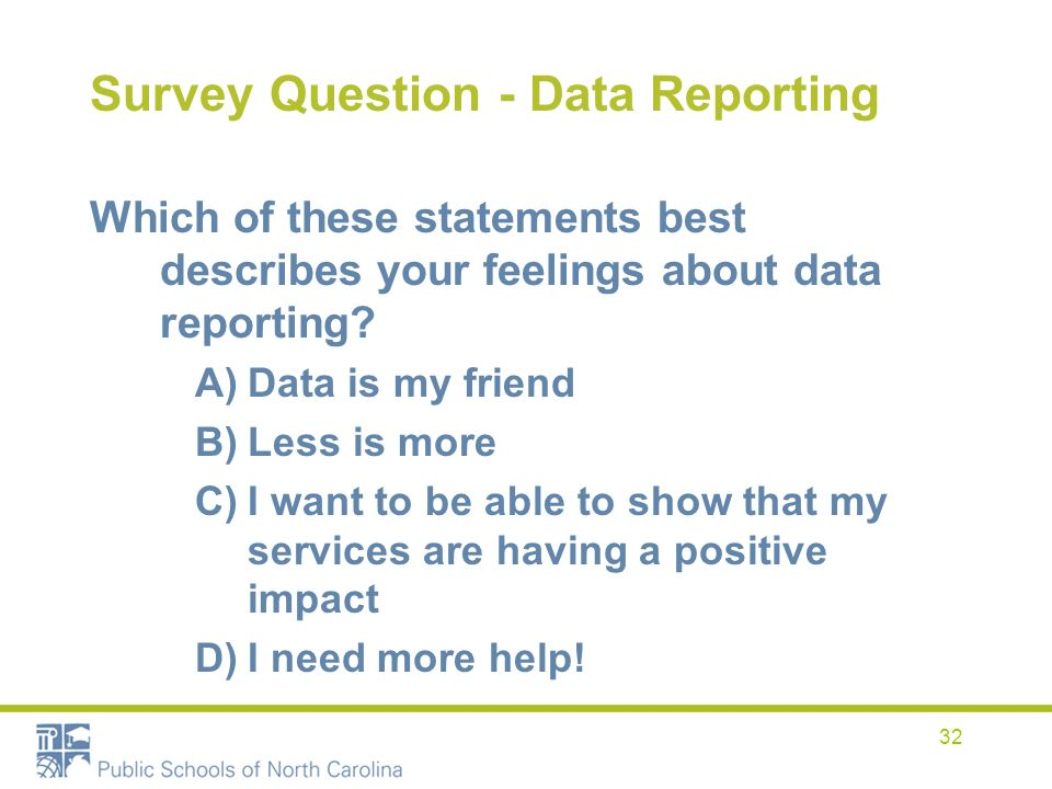 32 Survey Question - Data Reporting Which of these statements best describes your feelings about data reporting? A)Data is my friend B)Less is more C)