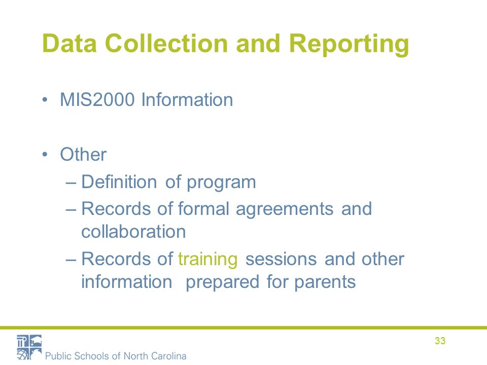 33 Data Collection and Reporting MIS2000 Information Other –Definition of program –Records of formal agreements and collaboration –Records of training