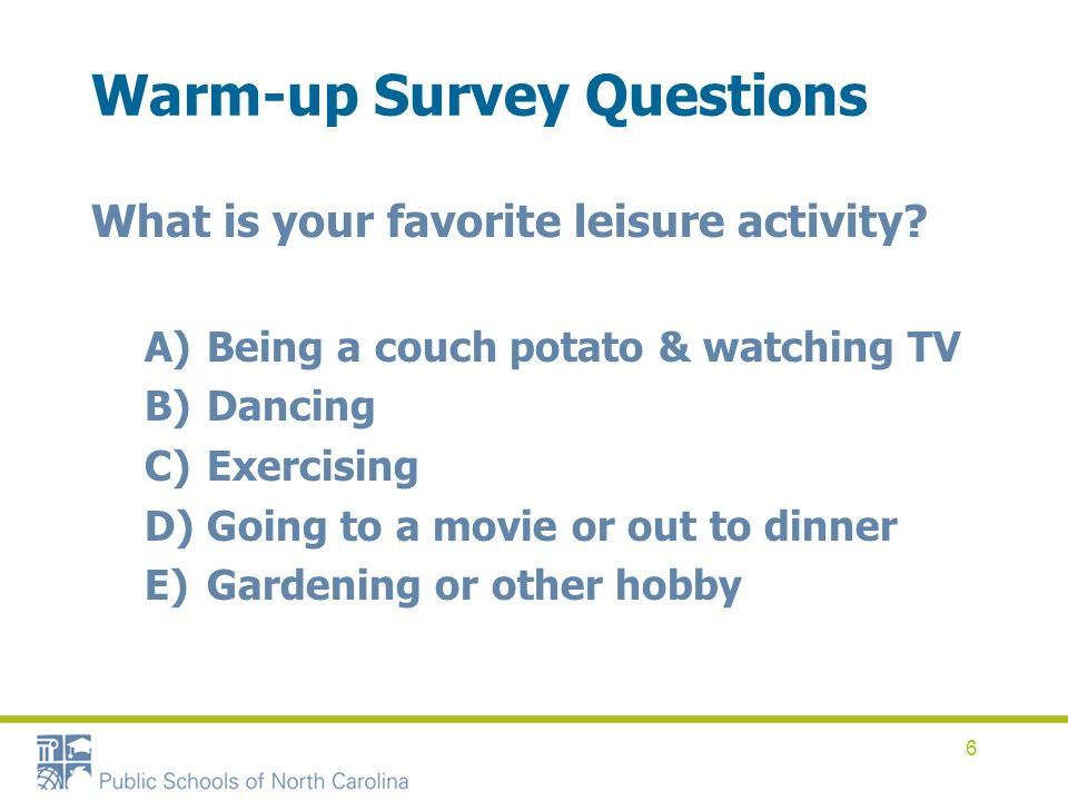 6 Warm-up Survey Questions What is your favorite leisure activity? A)Being a couch potato & watching TV B)Dancing C)Exercising D)Going to a movie or o