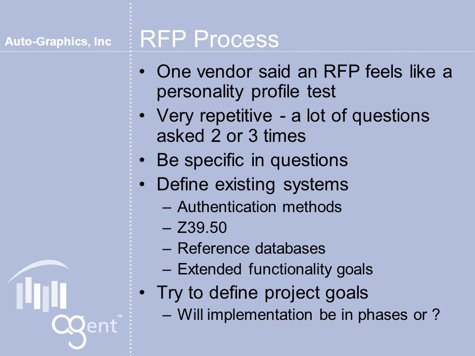 Auto-Graphics, Inc RFP Process One vendor said an RFP feels like a personality profile test Very repetitive - a lot of questions asked 2 or 3 times Be specific in questions Define existing systems –Authentication methods –Z39.50 –Reference databases –Extended functionality goals Try to define project goals –Will implementation be in phases or