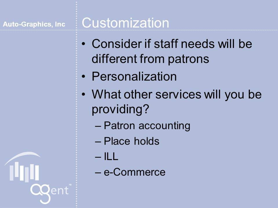 Auto-Graphics, Inc Customization Consider if staff needs will be different from patrons Personalization What other services will you be providing.