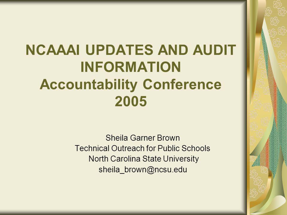 NCAAAI UPDATES AND AUDIT INFORMATION Accountability Conference 2005 Sheila Garner Brown Technical Outreach for Public Schools North Carolina State University sheila_brown@ncsu.edu