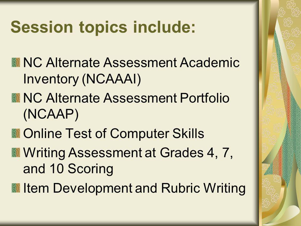 Session topics include: NC Alternate Assessment Academic Inventory (NCAAAI) NC Alternate Assessment Portfolio (NCAAP) Online Test of Computer Skills Writing Assessment at Grades 4, 7, and 10 Scoring Item Development and Rubric Writing