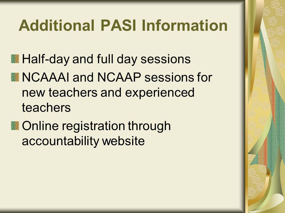 Additional PASI Information Half-day and full day sessions NCAAAI and NCAAP sessions for new teachers and experienced teachers Online registration through accountability website