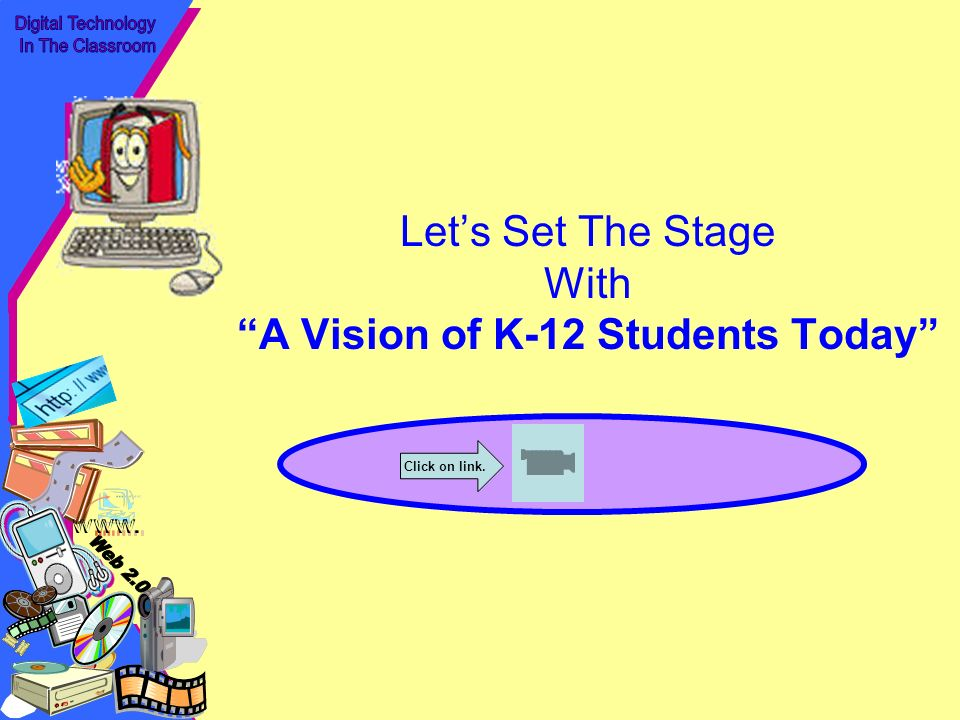 Lets Set The Stage With A Vision of K-12 Students Today http://www.y outube.com/ watch v=_A -ZVCjfWf8 Click on link.