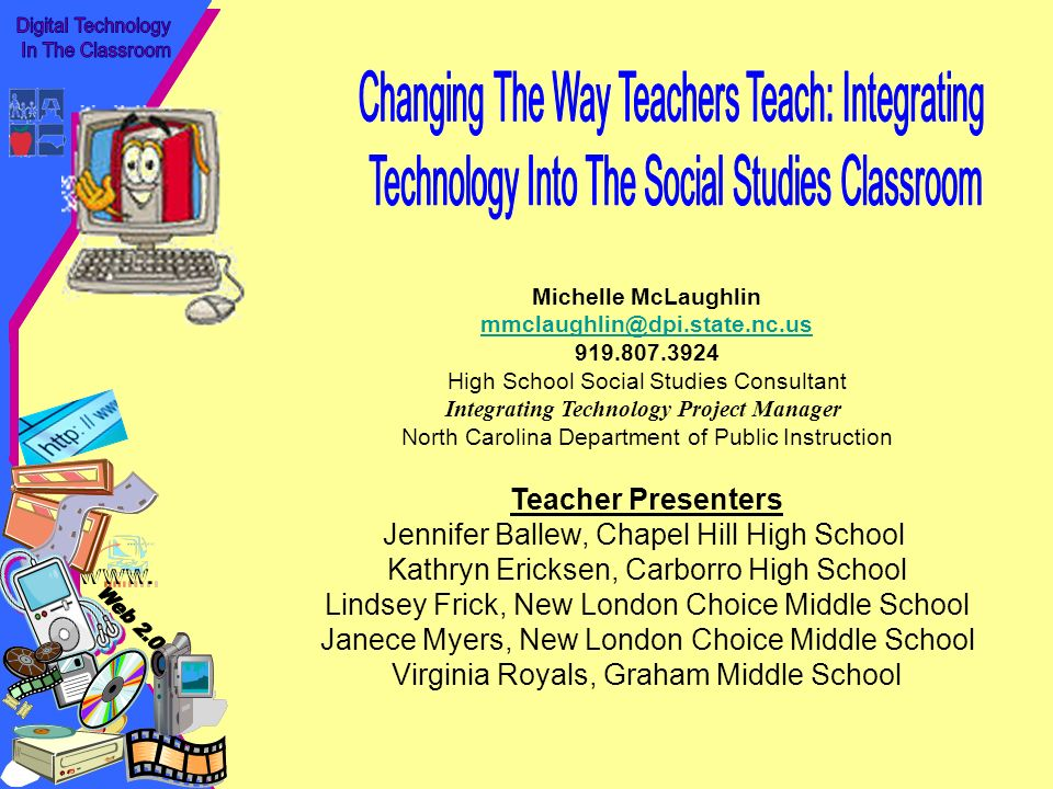 Michelle McLaughlin mmclaughlin@dpi.state.nc.us 919.807.3924 High School Social Studies Consultant Integrating Technology Project Manager North Carolina Department of Public Instruction Teacher Presenters Jennifer Ballew, Chapel Hill High School Kathryn Ericksen, Carborro High School Lindsey Frick, New London Choice Middle School Janece Myers, New London Choice Middle School Virginia Royals, Graham Middle School