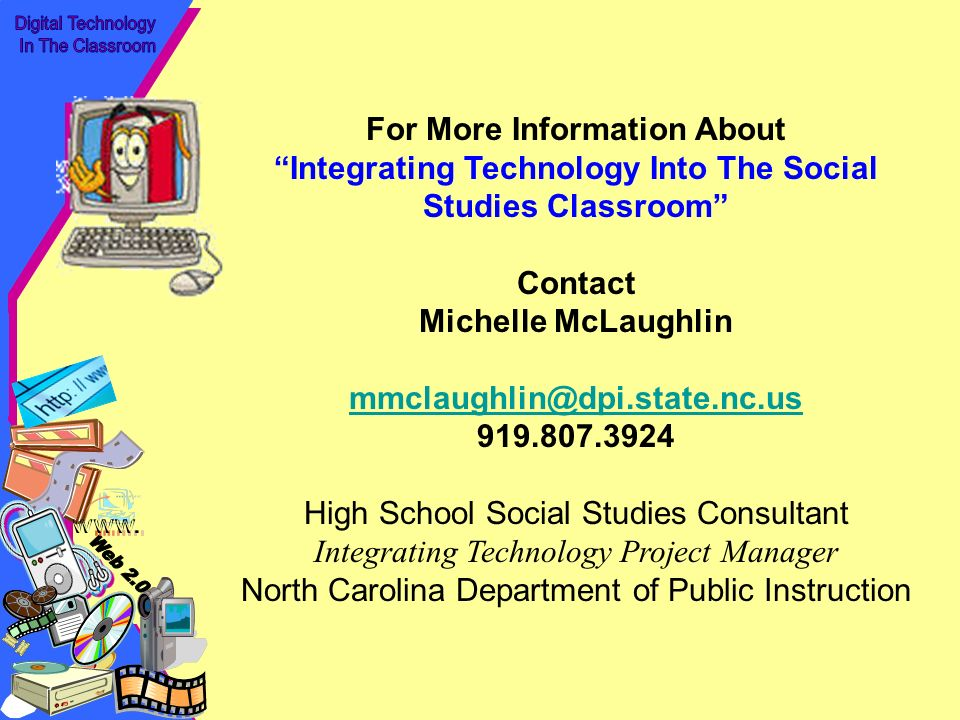 For More Information About Integrating Technology Into The Social Studies Classroom Contact Michelle McLaughlin mmclaughlin@dpi.state.nc.us 919.807.3924 High School Social Studies Consultant Integrating Technology Project Manager North Carolina Department of Public Instruction