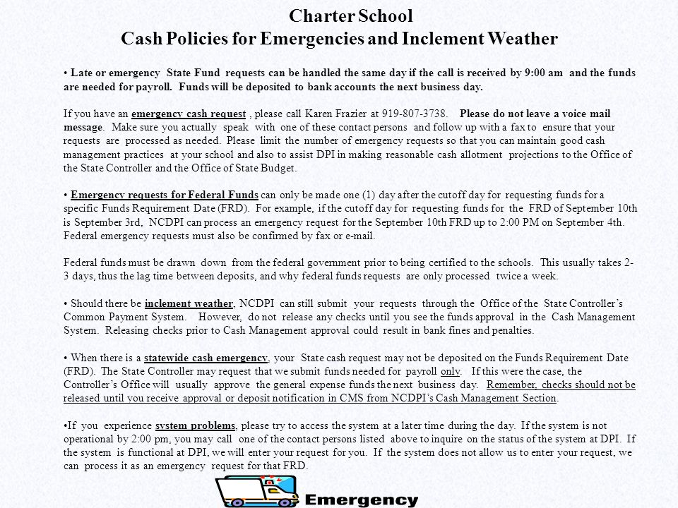 Charter School Cash Policies for Emergencies and Inclement Weather Late or emergency State Fund requests can be handled the same day if the call is received by 9:00 am and the funds are needed for payroll.
