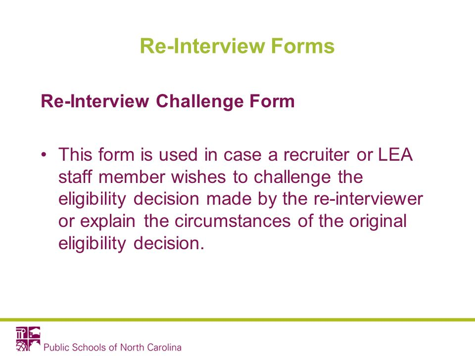 Re-Interview Forms Re-Interview Challenge Form This form is used in case a recruiter or LEA staff member wishes to challenge the eligibility decision made by the re-interviewer or explain the circumstances of the original eligibility decision.