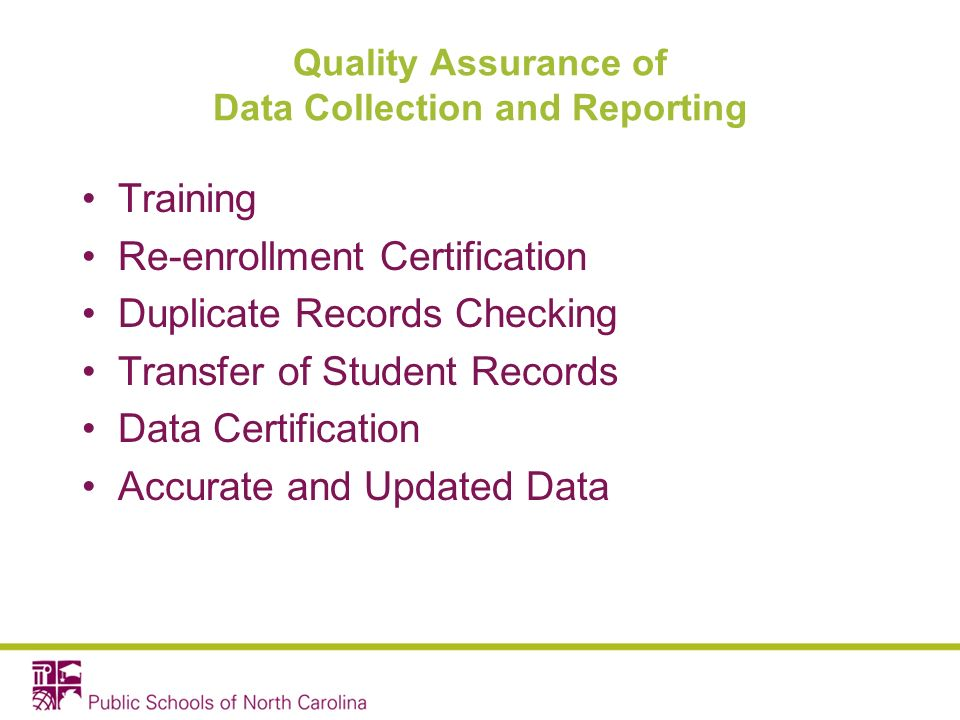 Quality Assurance of Data Collection and Reporting Training Re-enrollment Certification Duplicate Records Checking Transfer of Student Records Data Certification Accurate and Updated Data