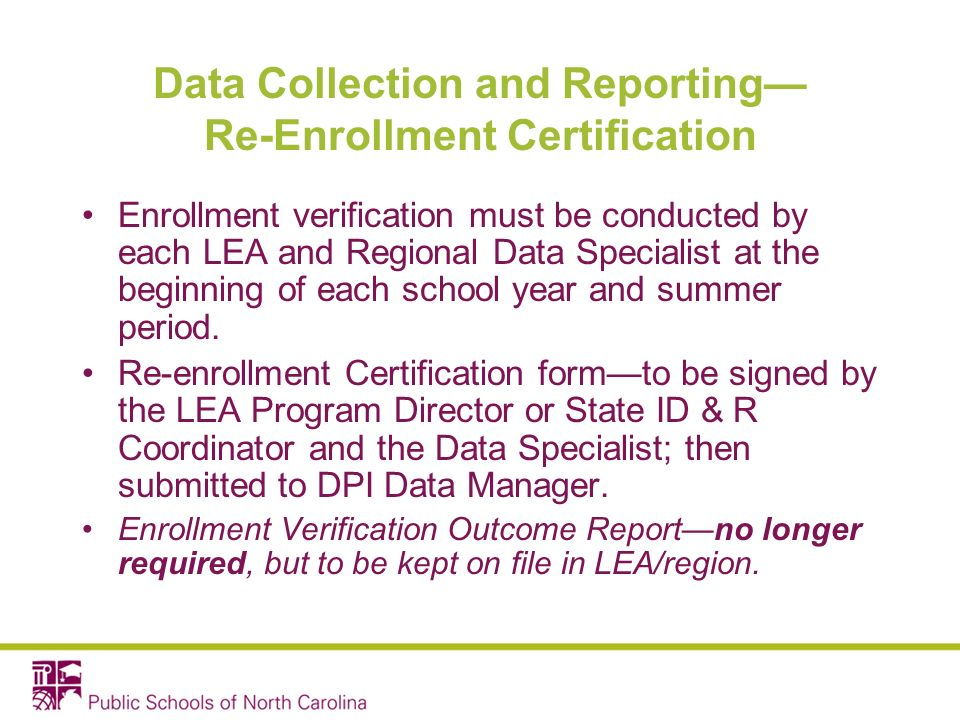 Data Collection and Reporting Re-Enrollment Certification Enrollment verification must be conducted by each LEA and Regional Data Specialist at the beginning of each school year and summer period.