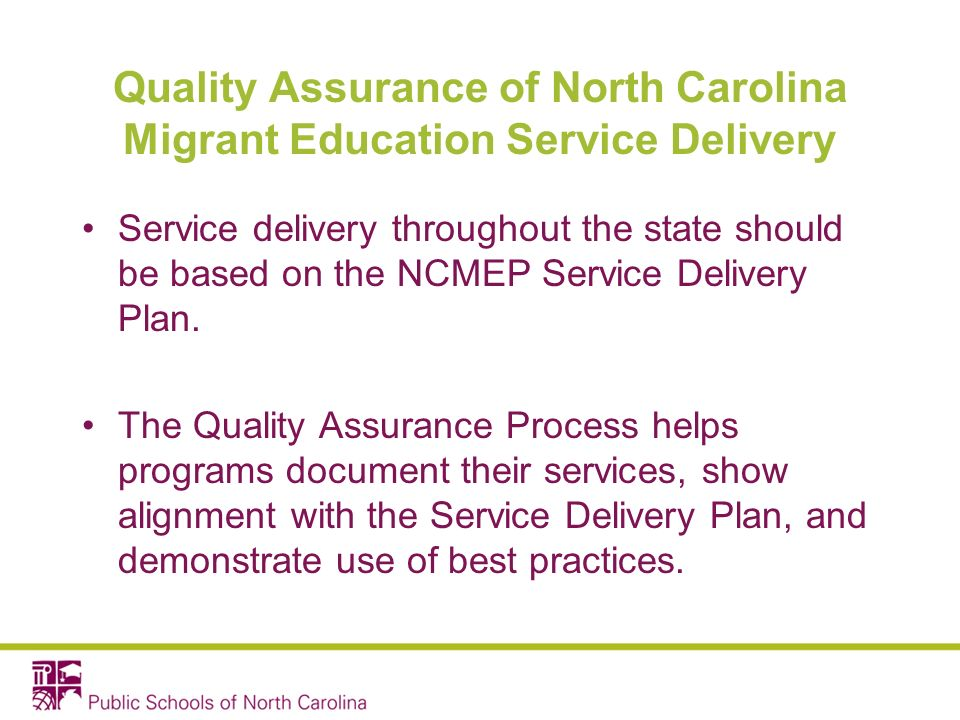 Quality Assurance of North Carolina Migrant Education Service Delivery Service delivery throughout the state should be based on the NCMEP Service Delivery Plan.