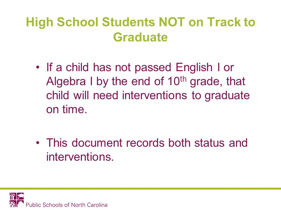 High School Students NOT on Track to Graduate If a child has not passed English I or Algebra I by the end of 10 th grade, that child will need interventions to graduate on time.