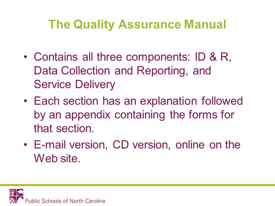 The Quality Assurance Manual Contains all three components: ID & R, Data Collection and Reporting, and Service Delivery Each section has an explanation followed by an appendix containing the forms for that section.