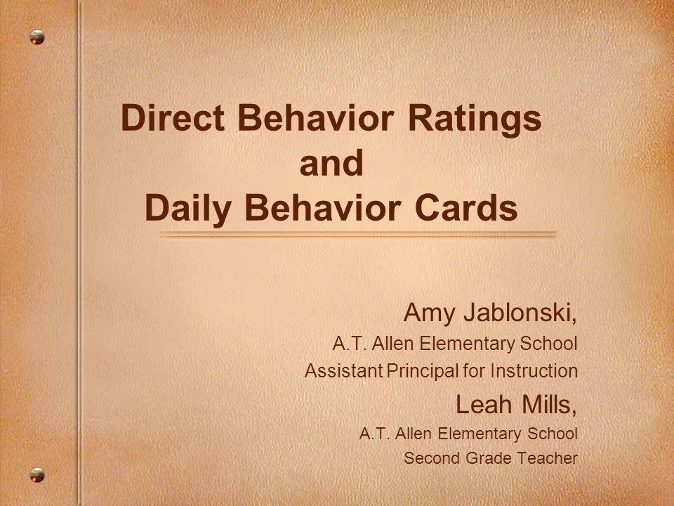 Direct Behavior Ratings and Daily Behavior Cards Amy Jablonski, A.T. Allen Elementary School Assistant Principal for Instruction Leah Mills, A.T. Alle