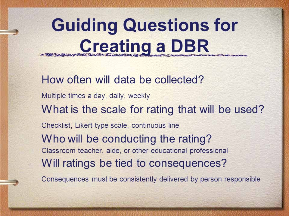 Guiding Questions for Creating a DBR How often will data be collected? Multiple times a day, daily, weekly What is the scale for rating that will be u