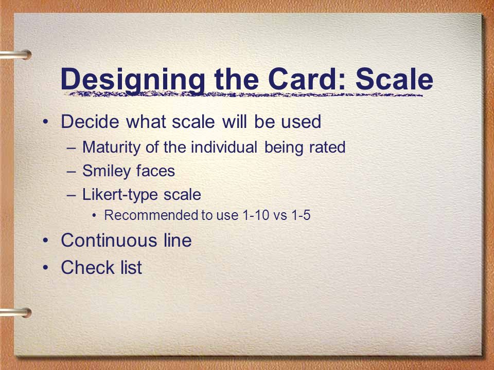 Designing the Card: Scale Decide what scale will be used –Maturity of the individual being rated –Smiley faces –Likert-type scale Recommended to use 1