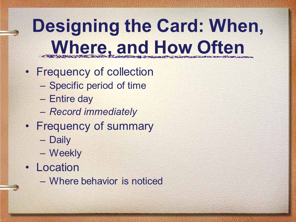Designing the Card: When, Where, and How Often Frequency of collection –Specific period of time –Entire day –Record immediately Frequency of summary –