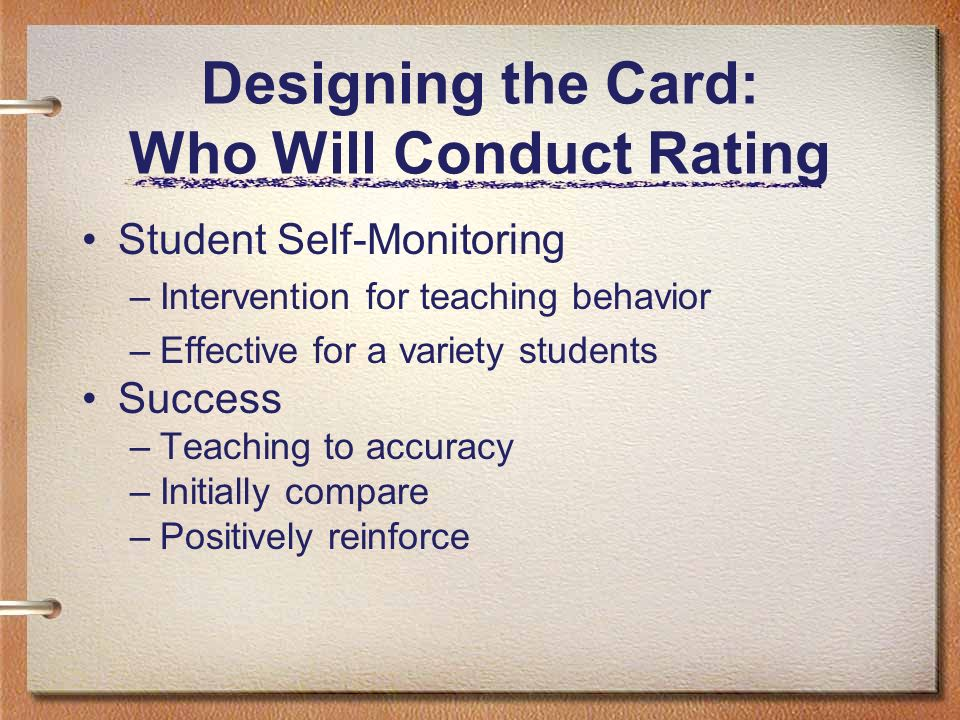 Designing the Card: Who Will Conduct Rating Student Self-Monitoring –Intervention for teaching behavior –Effective for a variety students Success –Tea