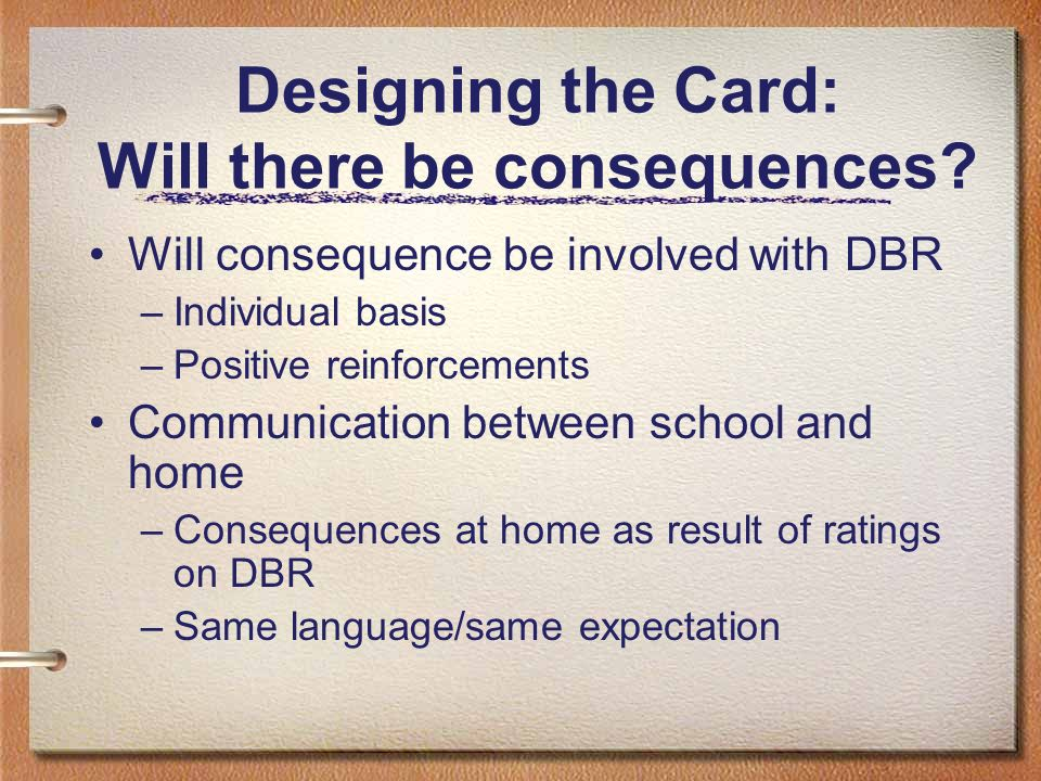 Designing the Card: Will there be consequences? Will consequence be involved with DBR –Individual basis –Positive reinforcements Communication between