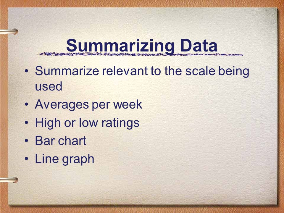 Summarizing Data Summarize relevant to the scale being used Averages per week High or low ratings Bar chart Line graph