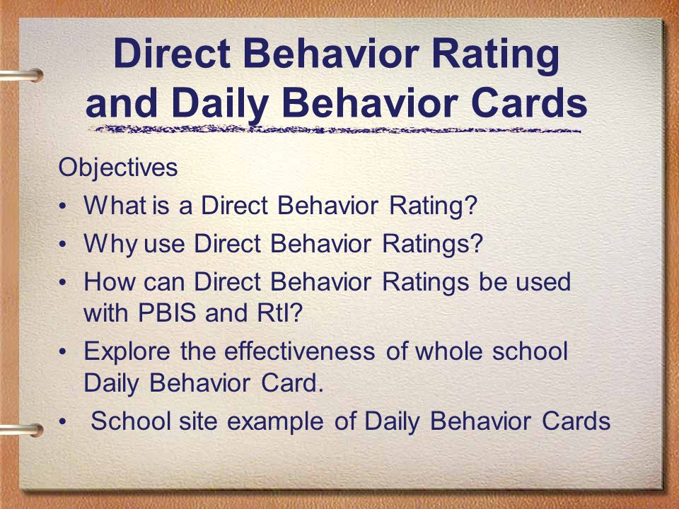 Direct Behavior Rating and Daily Behavior Cards Objectives What is a Direct Behavior Rating? Why use Direct Behavior Ratings? How can Direct Behavior