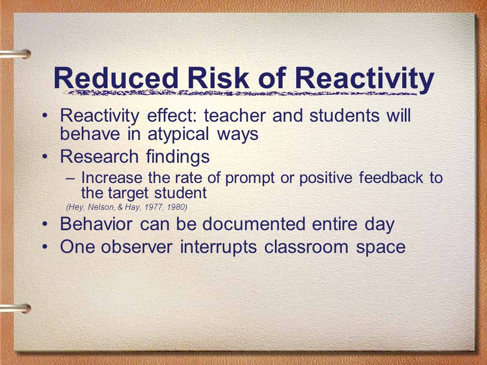 Reduced Risk of Reactivity Reactivity effect: teacher and students will behave in atypical ways Research findings –Increase the rate of prompt or posi