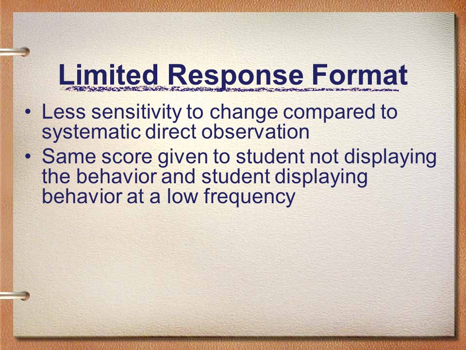 Limited Response Format Less sensitivity to change compared to systematic direct observation Same score given to student not displaying the behavior a