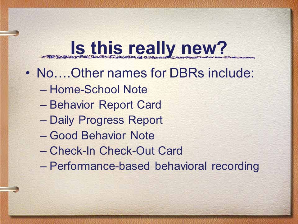 Is this really new? No….Other names for DBRs include: –Home-School Note –Behavior Report Card –Daily Progress Report –Good Behavior Note –Check-In Che