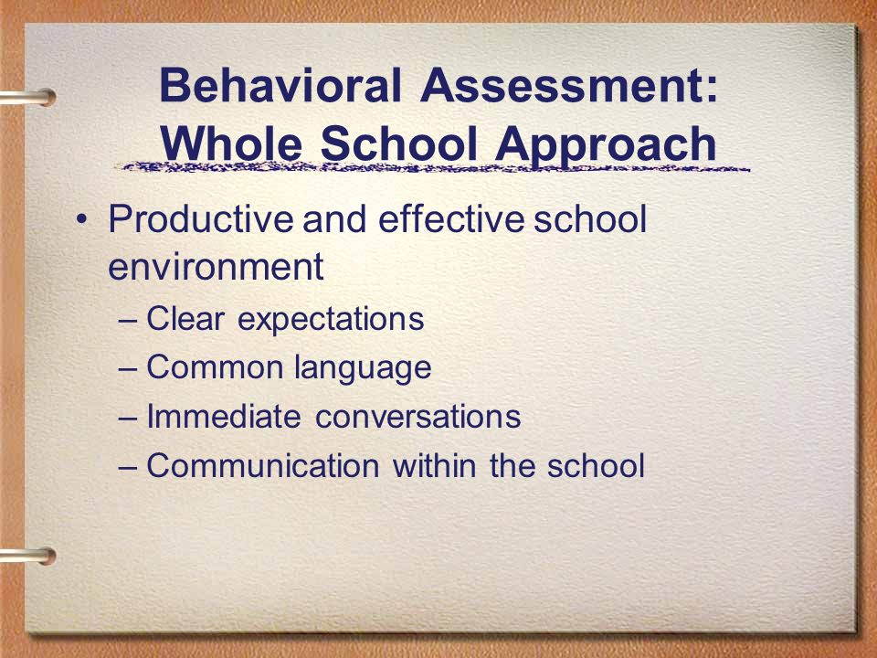 Behavioral Assessment: Whole School Approach Productive and effective school environment –Clear expectations –Common language –Immediate conversations