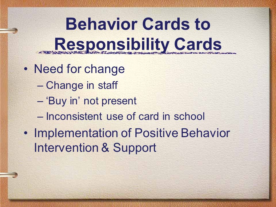 Behavior Cards to Responsibility Cards Need for change –Change in staff –Buy in not present –Inconsistent use of card in school Implementation of Posi