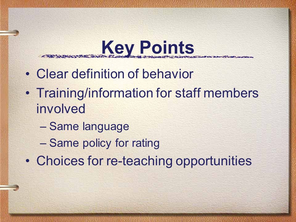 Key Points Clear definition of behavior Training/information for staff members involved –Same language –Same policy for rating Choices for re-teaching