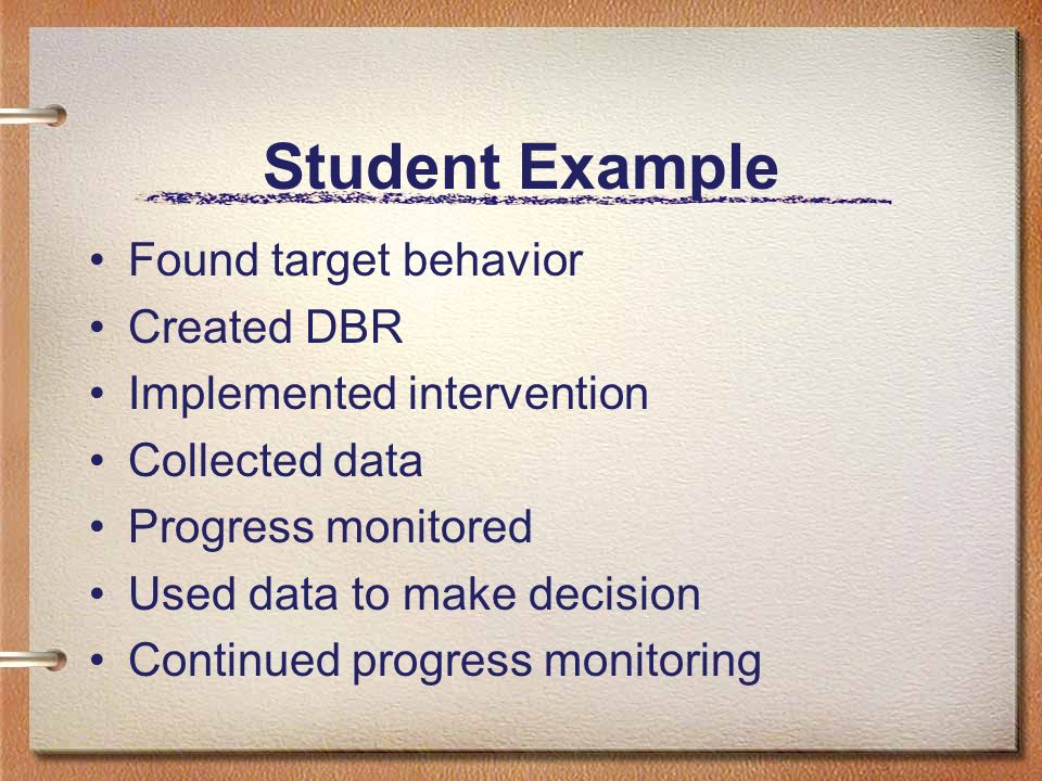 Student Example Found target behavior Created DBR Implemented intervention Collected data Progress monitored Used data to make decision Continued prog